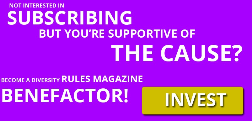 Become a Diversity Rules Magazine benefactor and invest!